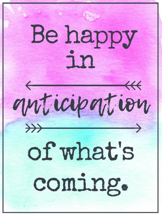 Be happy in anticipation of what's coming.