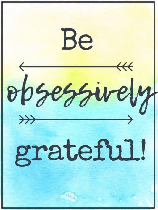 Be obsessively gratefull
