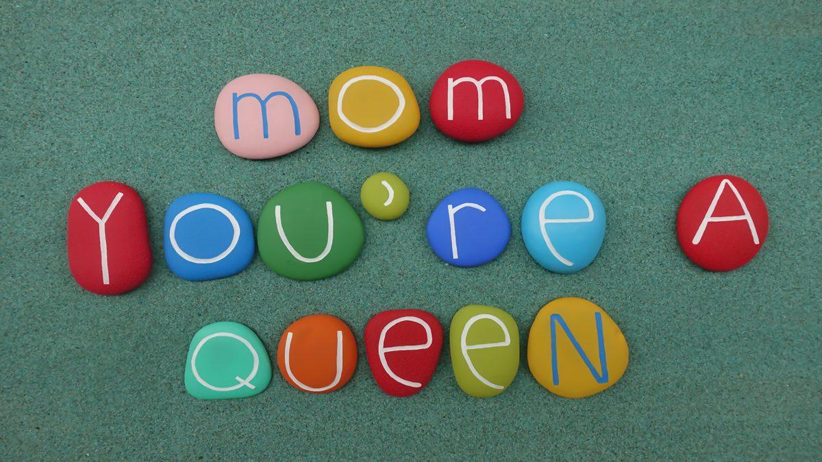 Mom you're Queen