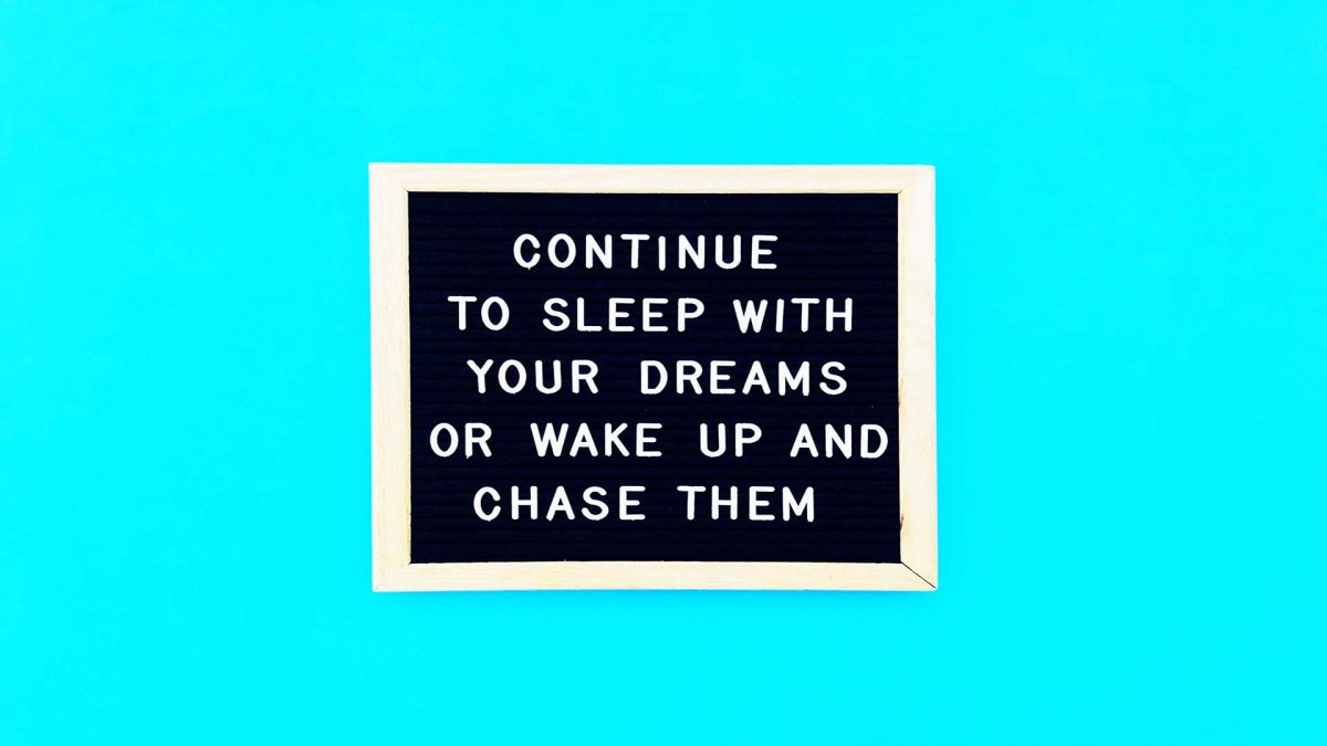 continue to sleep with your dreams or wake up and chase them