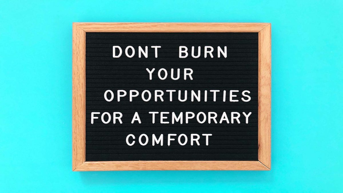 dont burn your opportunities for a temporary comfort