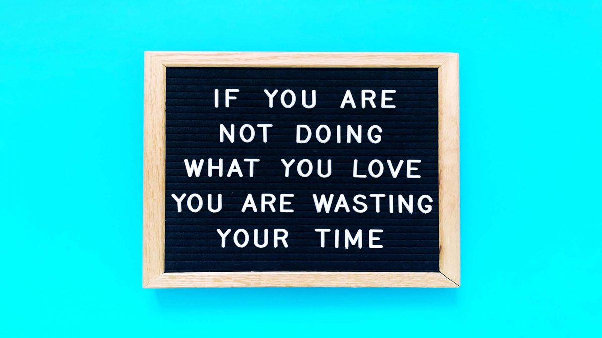 if you are not doing what you love you are wasting your time