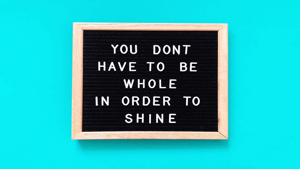 you dont have to be whole in order to shine