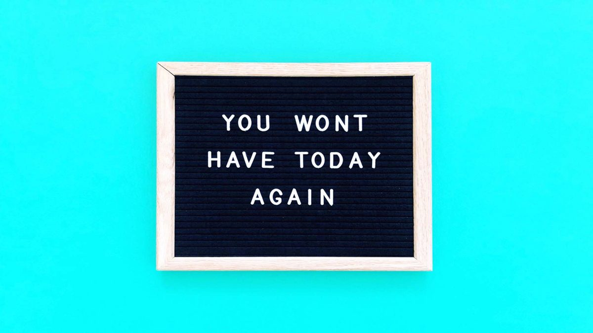You wont have today again